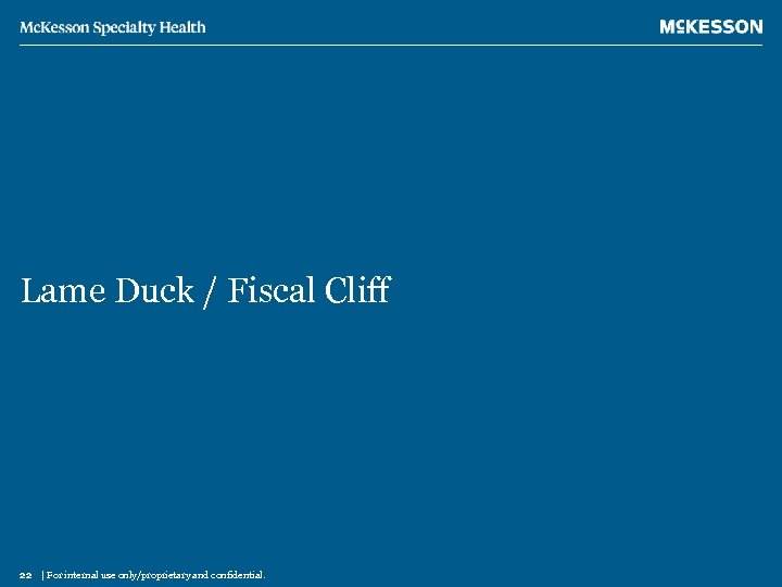 Lame Duck / Fiscal Cliff 22 | For internal use only/proprietary and confidential.