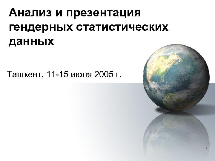 Анализ и презентация гендерных статистических данных Ташкент, 11 -15 июля 2005 г. 1