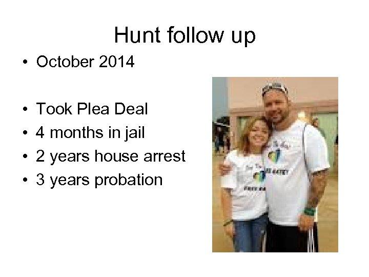Hunt follow up • October 2014 • • Took Plea Deal 4 months in