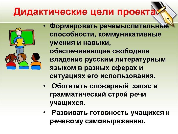 Дидактические цели проекта: • Формировать речемыслительные способности, коммуникативные умения и навыки, обеспечивающие свободное владение