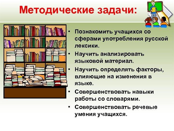 Методические задачи: • Познакомить учащихся со сферами употребления русской лексики. • Научить анализировать языковой