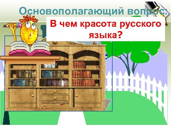 Основополагающий вопрос: В чем красота русского языка?