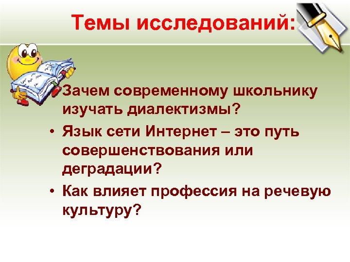 Темы исследований: • Зачем современному школьнику изучать диалектизмы? • Язык сети Интернет – это