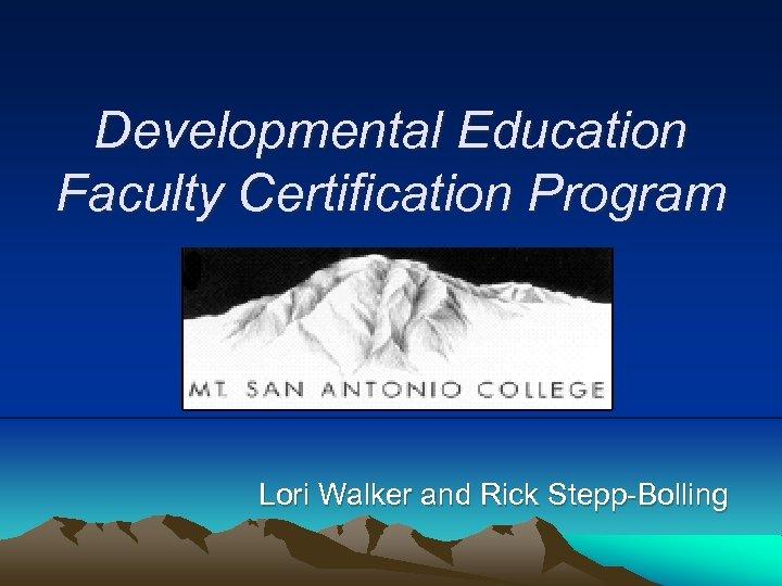 Developmental Education Faculty Certification Program Lori Walker and Rick Stepp-Bolling