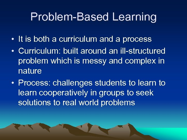 Problem-Based Learning • It is both a curriculum and a process • Curriculum: built
