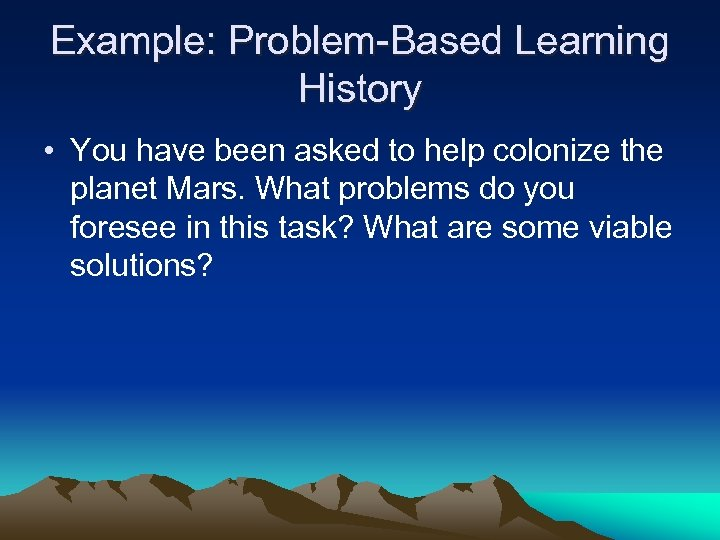 Example: Problem-Based Learning History • You have been asked to help colonize the planet