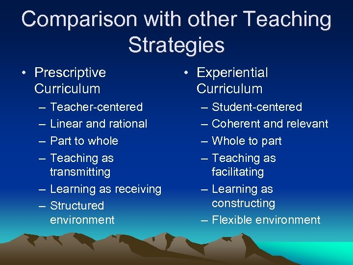 Comparison with other Teaching Strategies • Prescriptive Curriculum – – Teacher-centered Linear and rational