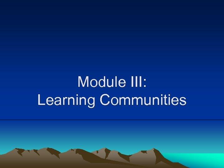 Module III: Learning Communities