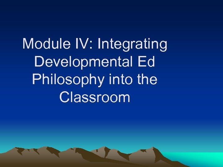 Module IV: Integrating Developmental Ed Philosophy into the Classroom