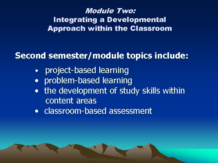Module Two: Integrating a Developmental Approach within the Classroom Second semester/module topics include: •
