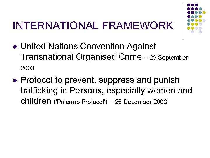 INTERNATIONAL FRAMEWORK l United Nations Convention Against Transnational Organised Crime – 29 September 2003