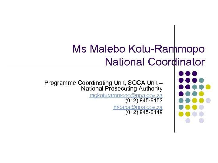Ms Malebo Kotu-Rammopo National Coordinator Programme Coordinating Unit, SOCA Unit – National Prosecuting Authority