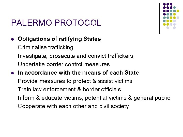 PALERMO PROTOCOL l l Obligations of ratifying States Criminalise trafficking Investigate, prosecute and convict