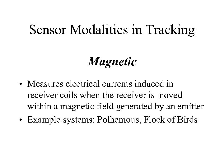 Sensor Modalities in Tracking Magnetic • Measures electrical currents induced in receiver coils when