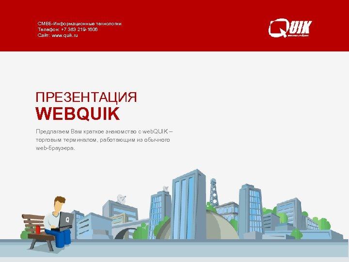 СМВБ-Информационные технологии WEBQUIK Телефон: +7 383 219 -1606 www. quik. ru/client/web-quik/ Сайт: www. quik.