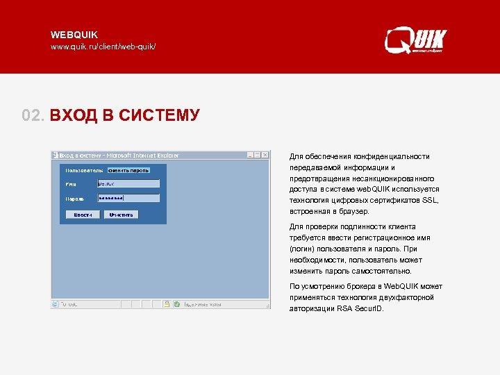 WEBQUIK www. quik. ru/client/web-quik/ 02. ВХОД В СИСТЕМУ Для обеспечения конфиденциальности передаваемой информации и