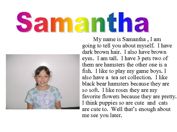 My name is Samantha , I am going to tell you about myself. I
