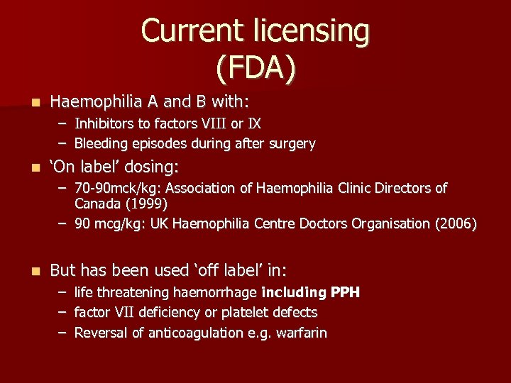 Current licensing (FDA) n Haemophilia A and B with: – Inhibitors to factors VIII