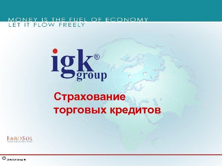 Страхование торговых кредитов © 2016 IGK Group ®