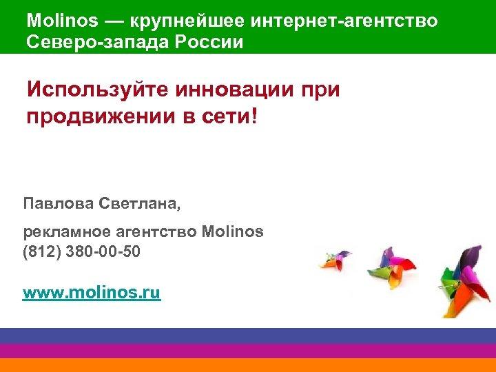 Molinos — крупнейшее интернет-агентство Северо-запада России Используйте инновации продвижении в сети! Павлова Светлана, рекламное
