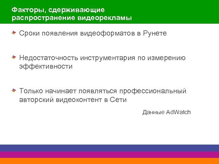 Факторы, сдерживающие распространение видеорекламы Сроки появления видеоформатов в Рунете Недостаточность инструментария по измерению эффективности