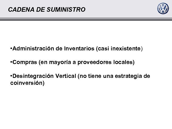 CADENA DE SUMINISTRO • Administración de Inventarios (casi inexistente) • Compras (en mayoría a