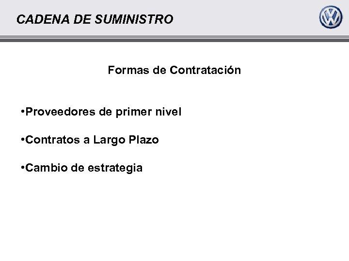 CADENA DE SUMINISTRO Formas de Contratación • Proveedores de primer nivel • Contratos a