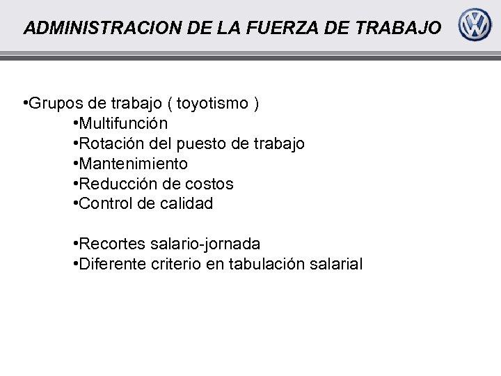 ADMINISTRACION DE LA FUERZA DE TRABAJO • Grupos de trabajo ( toyotismo ) •