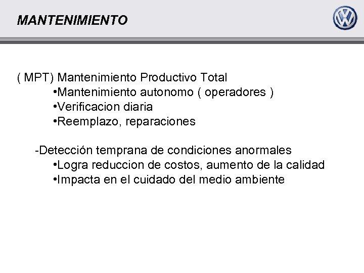 MANTENIMIENTO ( MPT) Mantenimiento Productivo Total • Mantenimiento autonomo ( operadores ) • Verificacion