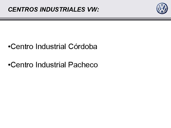CENTROS INDUSTRIALES VW: • Centro Industrial Córdoba • Centro Industrial Pacheco