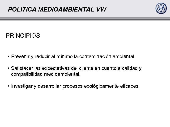 POLITICA MEDIOAMBIENTAL VW PRINCIPIOS • Prevenir y reducir al mínimo la contaminación ambiental. •