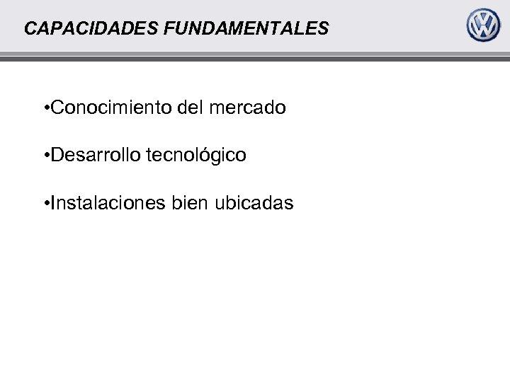 CAPACIDADES FUNDAMENTALES • Conocimiento del mercado • Desarrollo tecnológico • Instalaciones bien ubicadas
