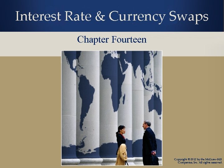 Interest Rate & Currency Swaps Chapter Fourteen Copyright © 2012 by the Mc. Graw-Hill