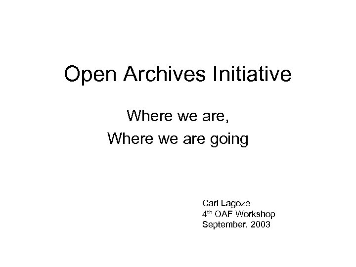Open Archives Initiative Where we are, Where we are going Carl Lagoze 4 th