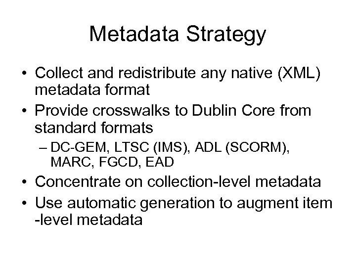 Metadata Strategy • Collect and redistribute any native (XML) metadata format • Provide crosswalks