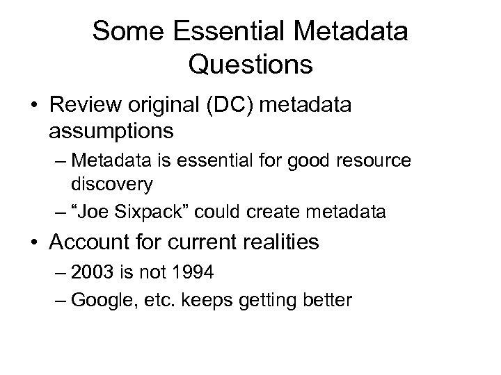 Some Essential Metadata Questions • Review original (DC) metadata assumptions – Metadata is essential