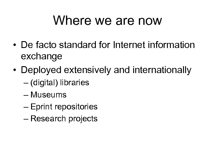 Where we are now • De facto standard for Internet information exchange • Deployed