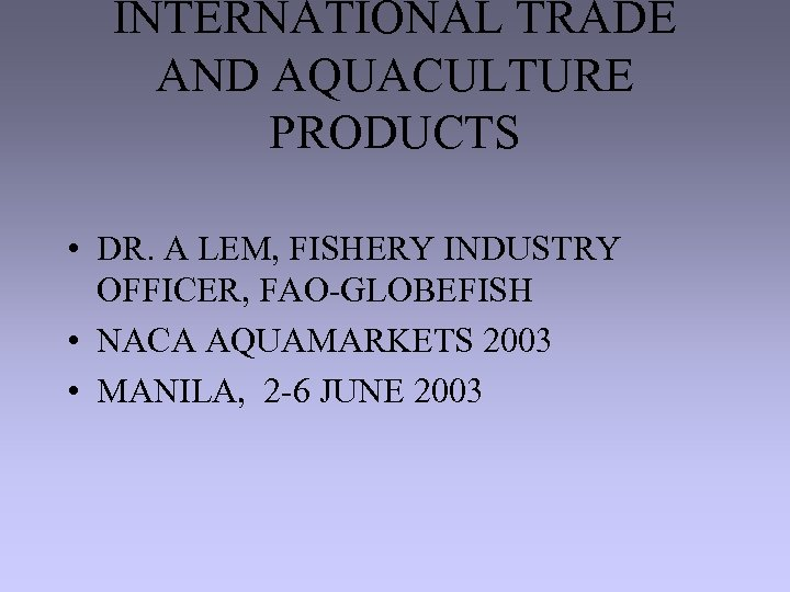 INTERNATIONAL TRADE AND AQUACULTURE PRODUCTS • DR. A LEM, FISHERY INDUSTRY OFFICER, FAO-GLOBEFISH •