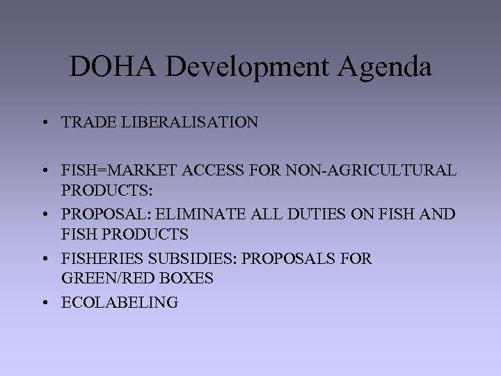 DOHA Development Agenda • TRADE LIBERALISATION • FISH=MARKET ACCESS FOR NON-AGRICULTURAL PRODUCTS: • PROPOSAL: