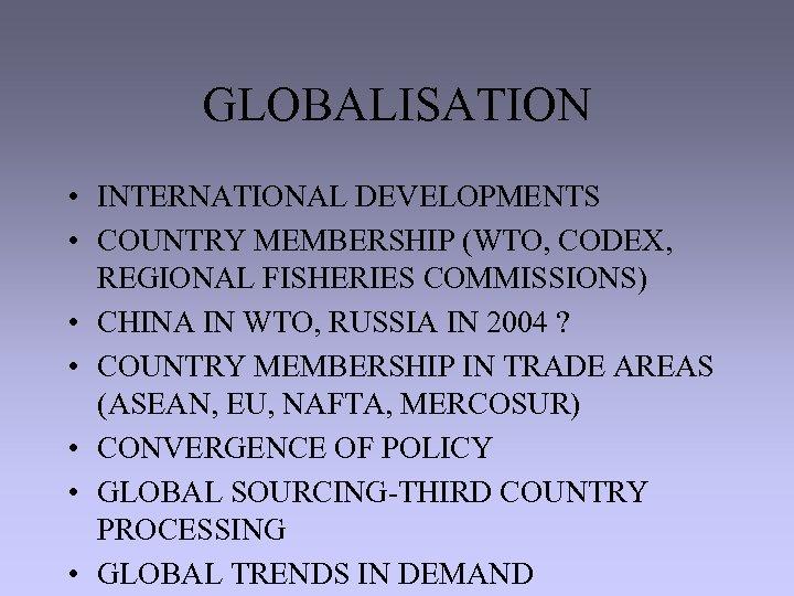 GLOBALISATION • INTERNATIONAL DEVELOPMENTS • COUNTRY MEMBERSHIP (WTO, CODEX, REGIONAL FISHERIES COMMISSIONS) • CHINA