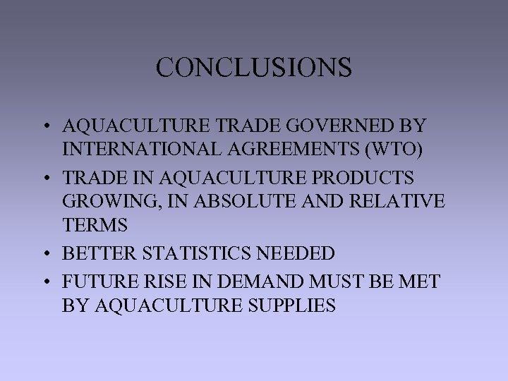 CONCLUSIONS • AQUACULTURE TRADE GOVERNED BY INTERNATIONAL AGREEMENTS (WTO) • TRADE IN AQUACULTURE PRODUCTS