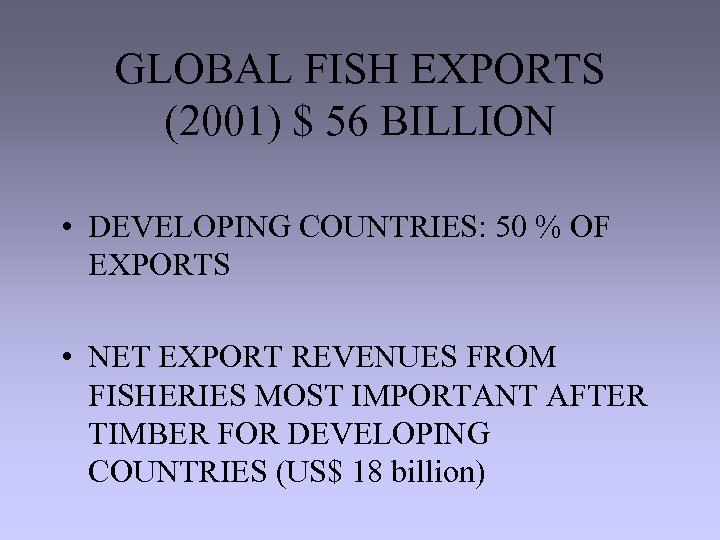 GLOBAL FISH EXPORTS (2001) $ 56 BILLION • DEVELOPING COUNTRIES: 50 % OF EXPORTS