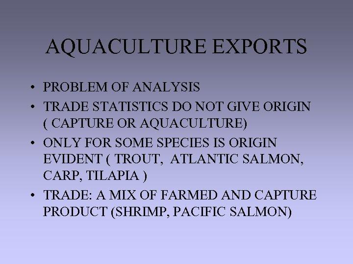 AQUACULTURE EXPORTS • PROBLEM OF ANALYSIS • TRADE STATISTICS DO NOT GIVE ORIGIN (