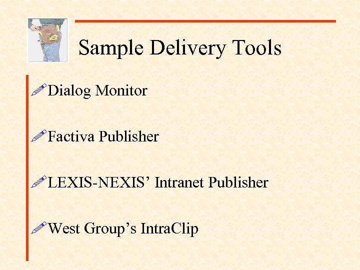 Sample Delivery Tools !Dialog Monitor !Factiva Publisher !LEXIS-NEXIS' Intranet Publisher !West Group's Intra. Clip