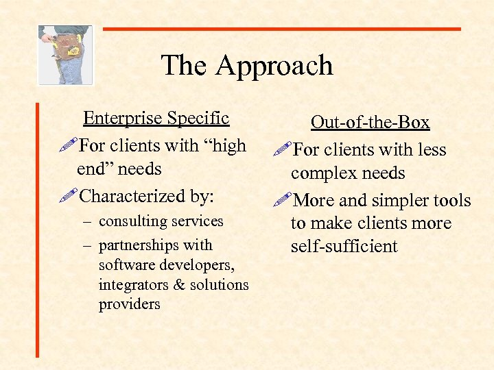 "The Approach Enterprise Specific !For clients with ""high end"" needs !Characterized by: – consulting"