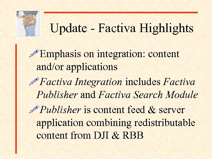 Update - Factiva Highlights !Emphasis on integration: content and/or applications !Factiva Integration includes Factiva