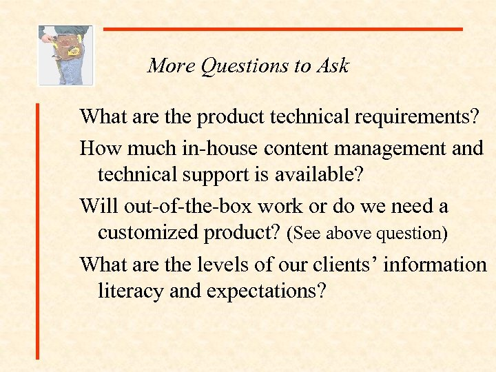 More Questions to Ask What are the product technical requirements? How much in-house content