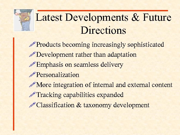 Latest Developments & Future Directions !Products becoming increasingly sophisticated !Development rather than adaptation !Emphasis