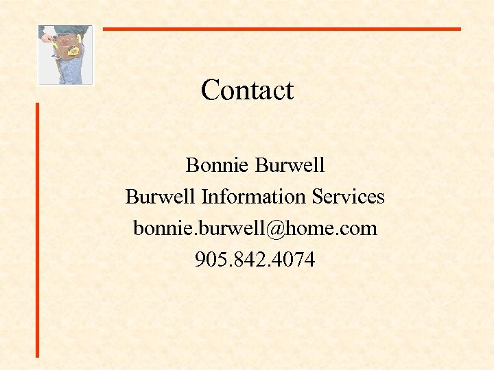 Contact Bonnie Burwell Information Services bonnie. burwell@home. com 905. 842. 4074