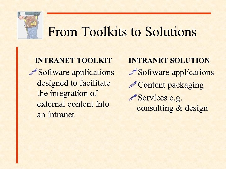 From Toolkits to Solutions INTRANET TOOLKIT INTRANET SOLUTION !Software applications designed to facilitate the